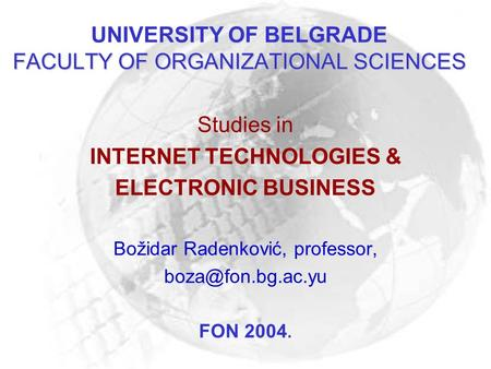 FACULTY OF ORGANIZATIONAL SCIENCES UNIVERSITY OF BELGRADE FACULTY OF ORGANIZATIONAL SCIENCES Studies in INTERNET TECHNOLOGIES & ELECTRONIC BUSINESS Božidar.
