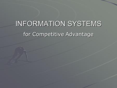 INFORMATION SYSTEMS for Competitive Advantage. a.Discuss how IS can be used in organizations b.Describe the strategic importance of IS to the success.