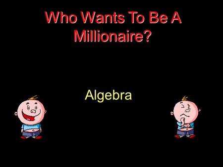 Algebra Who Wants To Be A Millionaire? Question 1.