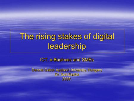 The rising stakes of digital leadership ICT, e-Business and SMEs Dennis Gabor Applied University, Hungary Dr. Solt Eszter 2008.