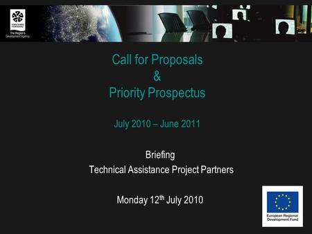 Call for Proposals & Priority Prospectus July 2010 – June 2011 Briefing Technical Assistance Project Partners Monday 12 th July 2010.