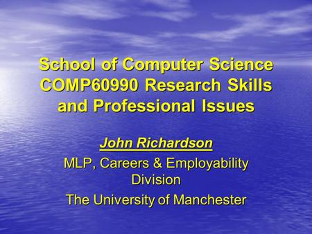 School of Computer Science COMP60990 Research Skills and Professional Issues John Richardson MLP, Careers & Employability Division The University of Manchester.