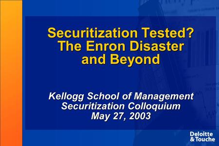 Securitization Tested? The Enron Disaster and Beyond Kellogg School of Management Securitization Colloquium May 27, 2003.