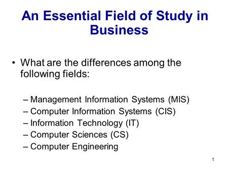 1 An Essential Field of Study in Business What are the differences among the following fields: –Management Information Systems (MIS) –Computer Information.