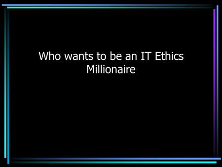 Who wants to be an IT Ethics Millionaire. Rules of Play You will get between 30 seconds and 2 minutes to formulate your answer You can opt out at any.