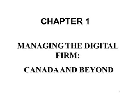 1 MANAGING THE DIGITAL FIRM: CANADA AND BEYOND CANADA AND BEYOND CHAPTER 1.