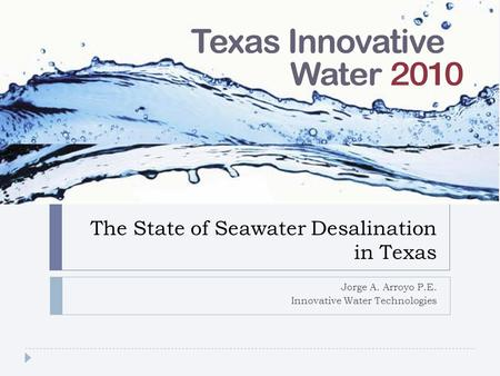 The State of Seawater Desalination in Texas Jorge A. Arroyo P.E. Innovative Water Technologies.