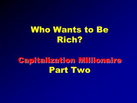 Capitalization Millionaire Who Wants to Be Rich? Capitalization Millionaire Part Two.