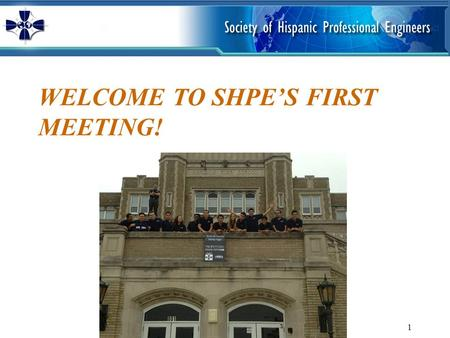 WELCOME TO SHPE'S FIRST MEETING! 1. MISSION SHPE changes lives by empowering the Hispanic community to realize its fullest potential and to impact the.