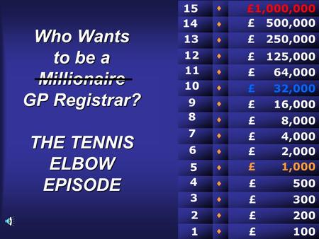 Who Wants to be a Millionaire GP Registrar? THE TENNIS ELBOW EPISODE                £ 100 £ 200 £ 300 £ 500 £ 2,000 £ 1,000 £ 4,000 £ 8,000.