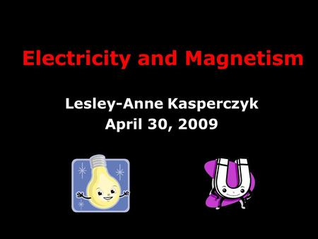 Electricity and Magnetism Lesley-Anne Kasperczyk April 30, 2009.