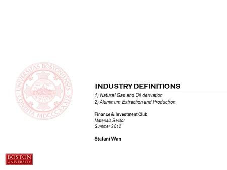 1) Natural Gas and Oil derivation 2) Aluminum Extraction and Production Finance & Investment Club Materials Sector Summer 2012 Stafani Wan INDUSTRY DEFINITIONS.