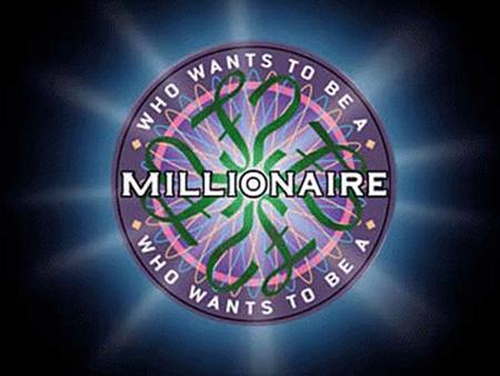 WHO WANTS TO BE A MILLIONAIRE Test your knowledge and earn some extra credit 15 ► $1 MILLION 14 ►$500,000 13 ►$250,000 12 ►$100,000 11 ►$50,000 10 ►