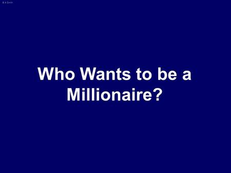 © A Smith Who Wants to be a Millionaire? © A Smith Maths 50:50 15 14 13 12 11 10 9 8 7 6 5 4 3 2 1 £1 Million £500000 £250000 £125000 £64000 £32000 £16000.