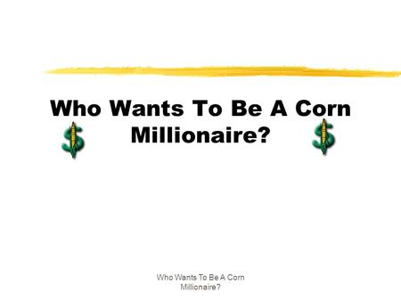 Who Wants To Be A Corn Millionaire?. $1,000 Question zWhat type of corn would you find in a trick-or-treater's bag A. white corn B. corn flakes C. candy.