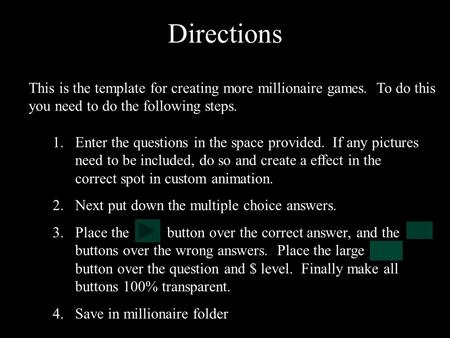 Directions This is the template for creating more millionaire games. To do this you need to do the following steps. 1.Enter the questions in the space.