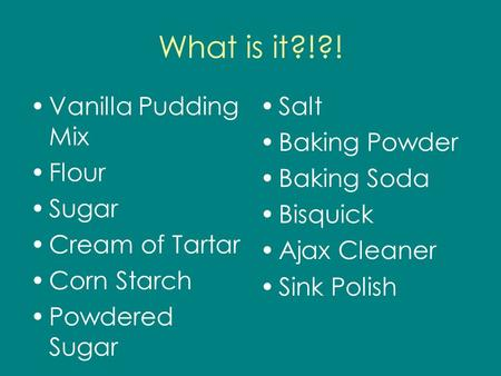 What is it?!?! Vanilla Pudding Mix Flour Sugar Cream of Tartar Corn Starch Powdered Sugar Salt Baking Powder Baking Soda Bisquick Ajax Cleaner Sink Polish.
