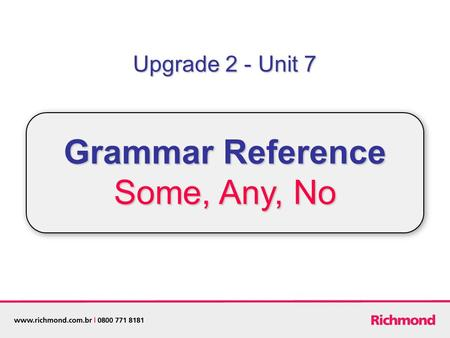 Upgrade 2 - Unit 7 Grammar Reference Some, Any, No.