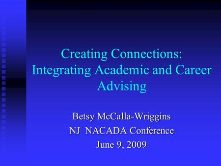 Creating Connections: Integrating Academic and Career Advising Betsy McCalla-Wriggins NJ NACADA Conference June 9, 2009.