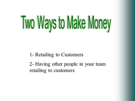 1- Retailing to Customers 2- Having other people in your team retailing to customers.