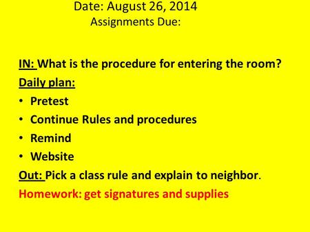 Date: August 26, 2014 Assignments Due: IN: What is the procedure for entering the room? Daily plan: Pretest Continue Rules and procedures Remind Website.