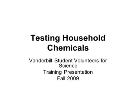 Testing Household Chemicals Vanderbilt Student Volunteers for Science Training Presentation Fall 2009.