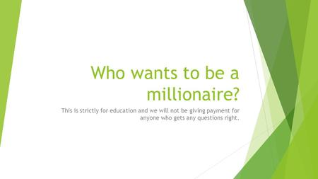 Who wants to be a millionaire? This is strictly for education and we will not be giving payment for anyone who gets any questions right.