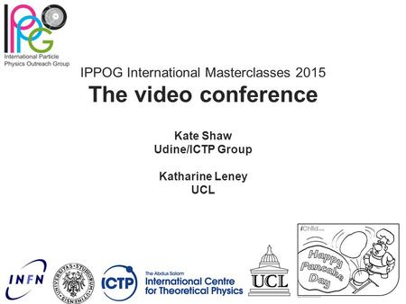 IPPOG International Masterclasses 2015 The video conference Kate Shaw Udine/ICTP Group Katharine Leney UCL.
