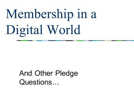 Membership in a Digital World And Other Pledge Questions…