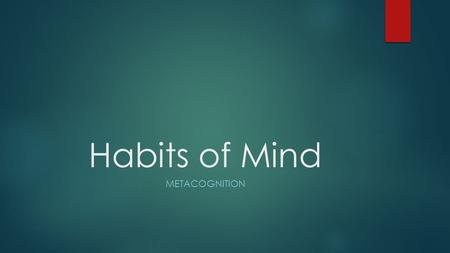 Habits of Mind METACOGNITION. Day 1: Metacognition  Discuss with your pair partner the meaning of this HOM.  Discuss why metacognition is an important.