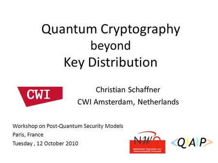 Christian Schaffner CWI Amsterdam, Netherlands Quantum Cryptography beyond Key Distribution Workshop on Post-Quantum Security Models Paris, France Tuesday,