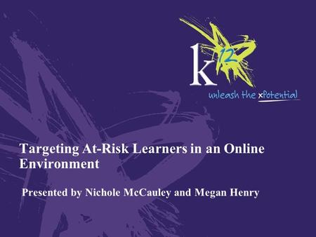 Targeting At-Risk Learners in an Online Environment Presented by Nichole McCauley and Megan Henry.