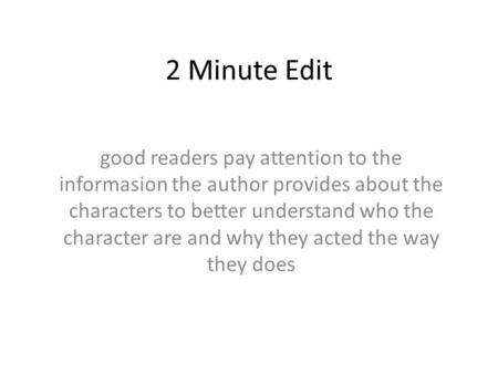 2 Minute Edit good readers pay attention to the informasion the author provides about the characters to better understand who the character are and why.