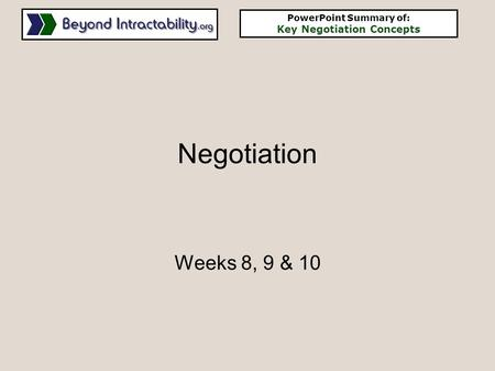 Negotiation Weeks 8, 9 & 10 PowerPoint Summary of: Key Negotiation Concepts.