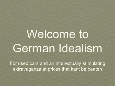 Welcome to German Idealism For used cars and an intellectually stimulating extravaganza at prices that kant be beaten.