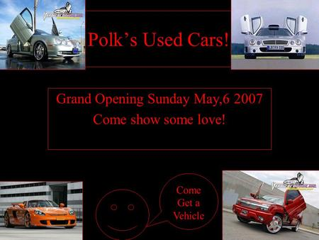 Polk's Used Cars!!! Grand Opening Sunday May,6 2007 Come show some love! Come Get a Vehicle.