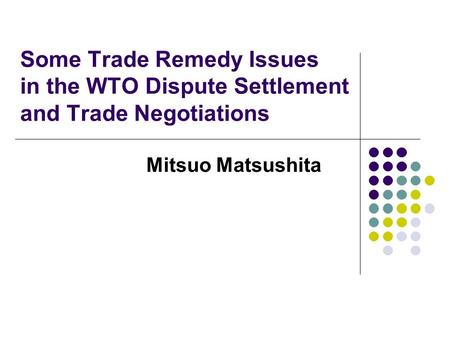 Some Trade Remedy Issues in the WTO Dispute Settlement and Trade Negotiations Mitsuo Matsushita.