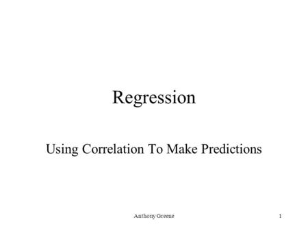 Anthony Greene1 Regression Using Correlation To Make Predictions.