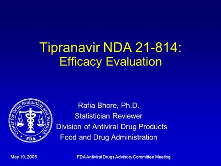 Tipranavir NDA 21-814: Efficacy Evaluation Rafia Bhore, Ph.D. Statistician Reviewer Division of Antiviral Drug Products Food and Drug Administration May.