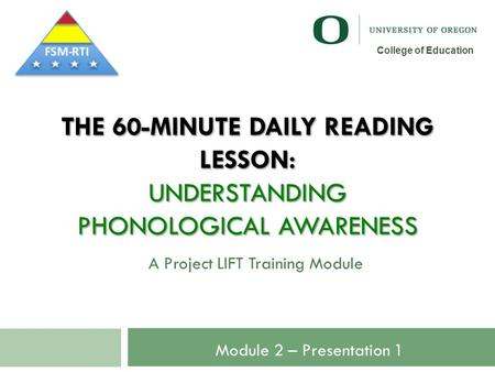 THE 60-MINUTE DAILY READING LESSON: UNDERSTANDING PHONOLOGICAL AWARENESS A Project LIFT Training Module 1 College of Education Module 2 – Presentation.