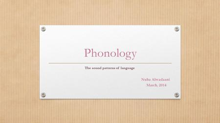 Phonology The sound patterns of language Nuha Alwadaani March, 2014.