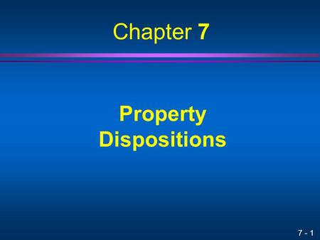 7 - 1 Property Dispositions Chapter 7. 7 - 2 Tax Impact on Cash Flow Taxes paid on a recognized gain reduce net cash flow Tax savings generated by a recognized.