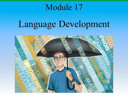 Language Development Module 17. Module Overview Building Blocks of Language Language Acquisition Language Stages Click on the any of the above hyperlinks.