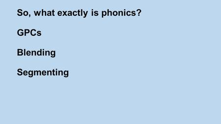 So, what exactly is phonics? GPCs Blending Segmenting.