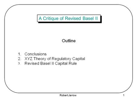 Robert Jarrow1 A Critique of Revised Basel II. Robert Jarrow2 1. Conclusions.