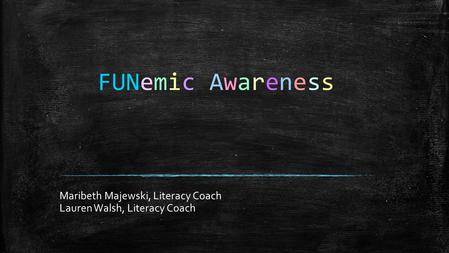 FUNemic Awareness Maribeth Majewski, Literacy Coach Lauren Walsh, Literacy Coach.