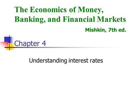 Understanding interest rates The Economics of Money, Banking, and Financial Markets Mishkin, 7th ed. Chapter 4.