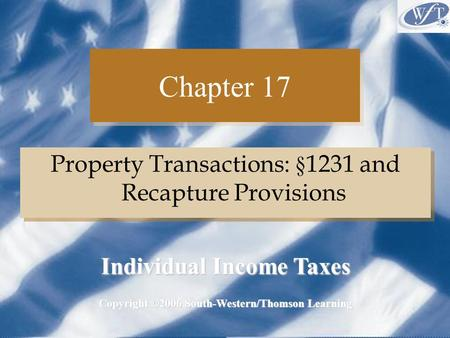 Chapter 17 Property Transactions: § 1231 and Recapture Provisions Copyright ©2006 South-Western/Thomson Learning Individual Income Taxes.