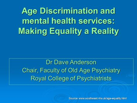 Source: www.southwest.nhs.uk/age-equality.html Age Discrimination and mental health services: Making Equality a Reality Dr Dave Anderson Chair, Faculty.