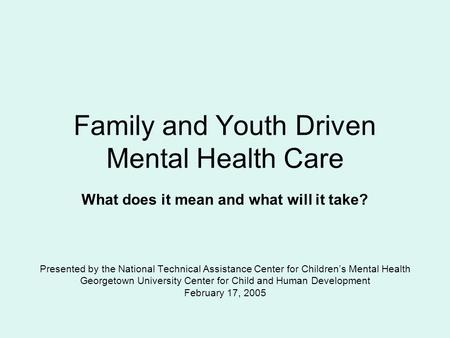 Family and Youth Driven Mental Health Care What does it mean and what will it take? Presented by the National Technical Assistance Center for Children's.